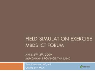Field Simulation Exercise MBDS ICT Forum April 2 nd –3 rd , 2009 Mukdahan Province, Thailand