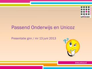 Passend Onderwijs en Unicoz Presentatie gmr / mr 13 juni 2013