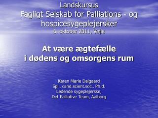 Landskursus   Fagligt Selskab for Palliations - og hospicesygeplejersker  6. oktober 2011, Vejle