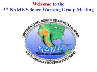 Welcome  to the  5 th  NAME Science Working Group Meeting