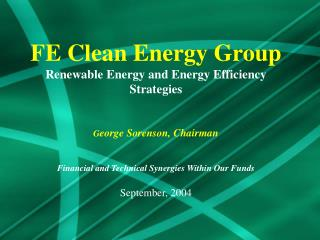 FE Clean Energy Group Renewable Energy and Energy Efficiency  Strategies   George Sorenson, Chairman   Financial and Tec