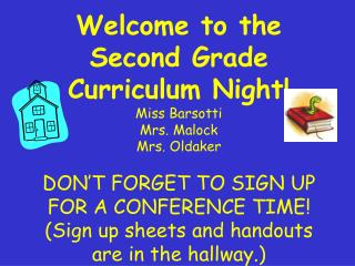 Welcome to the Second Grade Curriculum Night Miss Barsotti Mrs. Malock Mrs. Oldaker  DON T FORGET TO SIGN UP FOR A CONFE