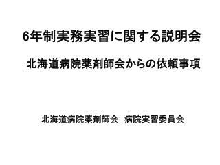 6 年制実務実習に関する説明会   北海道病院薬剤師会からの依頼事項  北海道病院薬剤師会 病院実習委員会