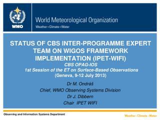 Dr M.  Ondráš Chief, WMO Observing S y stems Division Dr J. Dibbern Chair  IPET WIFI
