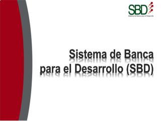 Sistema de Banca  para el Desarrollo (SBD)