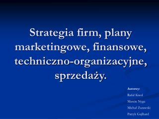 Strategia firm, plany marketingowe, finansowe, techniczno-organizacyjne, sprzedaży.