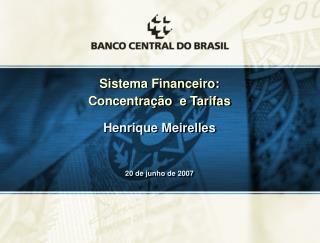 Sistema Financeiro: Concentração  e Tarifas Henrique Meirelles 20 de junho de 2007