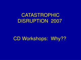 CATASTROPHIC DISRUPTION  2007 CD Workshops:  Why??