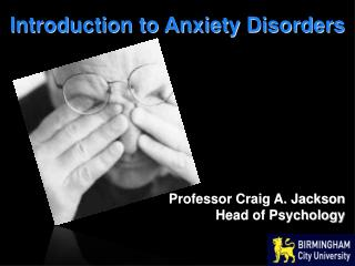 Introduction to Anxiety Disorders Professor Craig A. Jackson Head of Psychology