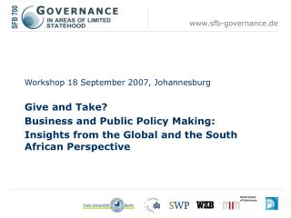 Workshop 18 September 2007, Johannesburg  Give and Take?  	Business and Public Policy Making: