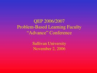 "QEP 2006/2007  Problem-Based Learning Faculty  ""Advance"" Conference Sullivan University"