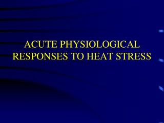 ACUTE PHYSIOLOGICAL RESPONSES TO HEAT STRESS