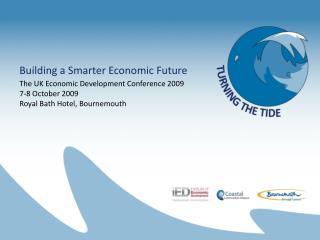 Building a Smarter Economic Future The UK Economic Development Conference 2009