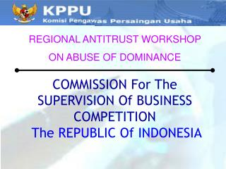 COMMISSION For The SUPERVISION Of BUSINESS COMPETITION  The REPUBLIC Of INDONESIA