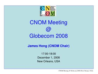 CNOM Meeting @  Globecom 2008 James Hong (CNOM Chair) 17:00-18:00 December 1, 2008
