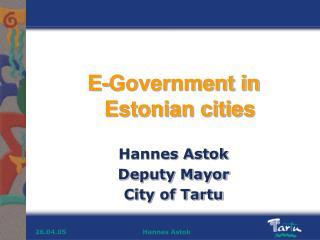 E-Government in Estonian cities Hannes Astok  Deputy Mayor City of Tartu
