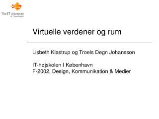 Virtuelle verdener og rum Lisbeth Klastrup og  Troels Degn Johansson IT-højskolen I København