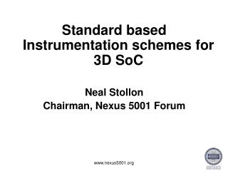 Standard based Instrumentation schemes for 3D SoC Neal Stollon Chairman, Nexus 5001 Forum