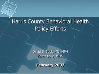 Harris County Behavioral Health  Policy Efforts David S. Buck, MD, MPH Karen Love, MHA