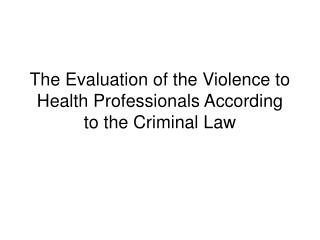 The Evaluation of the Violence to Health Professionals According to the Criminal Law