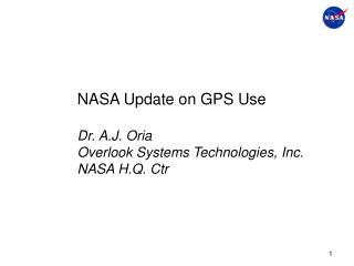 NASA Update on GPS Use Dr. A.J. Oria Overlook Systems Technologies, Inc. NASA H.Q. Ctr