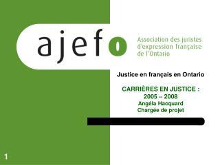 Justice en français en Ontario CARRIÈRES EN JUSTICE :  2005 – 2008  Angéla Hacquard