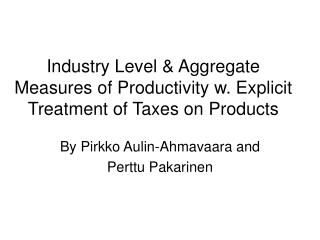 Industry Level & Aggregate Measures of Productivity w. Explicit Treatment of Taxes on Products