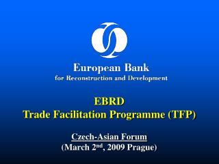 EBRD Trade Facilitation Programme (TFP) Czech-Asian Forum  (March 2 nd , 2009 Prague)