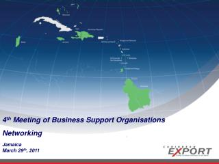 4 th  Meeting of Business Support Organisations Networking Jamaica March 29 th , 2011