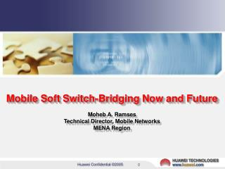 Mobile Soft Switch-Bridging Now and Future Moheb A. Ramses Technical Director, Mobile Networks