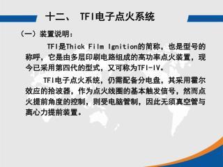 ( 一)装置说明:  TFI 是 Thick Film Ignition 的简称,也是型号的称呼,它是由多层印刷电路组成的高功率点火装置,现今已采用第四代的型式,又可称为 TFI-IV 。