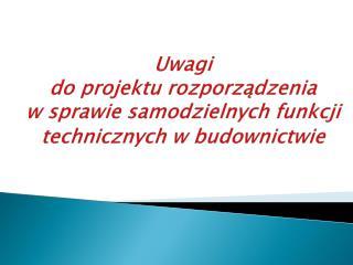 Uwagi  do projektu rozporządzenia  w sprawie samodzielnych funkcji technicznych w budownictwie