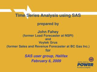 Time Series Analysis using SAS   prepared by  John Fahey  former Load Forecaster at NSPI and Voytek Grus former Sales an