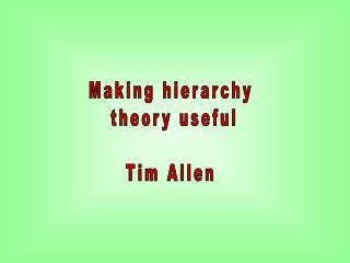 Making hierarchy  theory useful Tim Allen