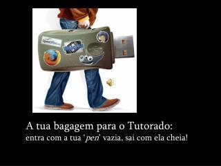A tua bagagem para o Tutorado:  entra com a tua ' pen ' vazia, sai com ela cheia!