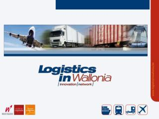 Logistics in Wallonia The logistic assets of Wallonia and the Competitivness Cluster for