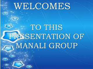 WELCOMES TO THIS PRESENTATION OF MANALI GROUP