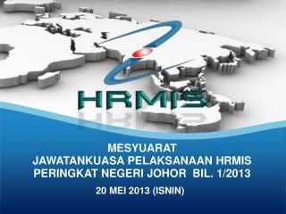 MESYUARAT  JAWATANKUASA PELAKSANAAN HRMIS PERINGKAT NEGERI JOHOR  BIL. 1/2013