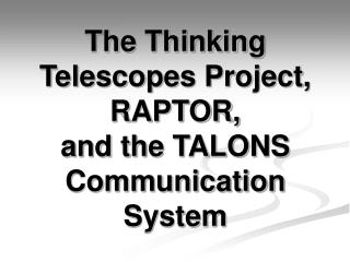 The Thinking Telescopes Project, RAPTOR, and the TALONS Communication  System