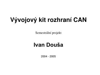 Vývojový kit rozhraní CAN Semestrální projekt Ivan Douša 2004 - 2005