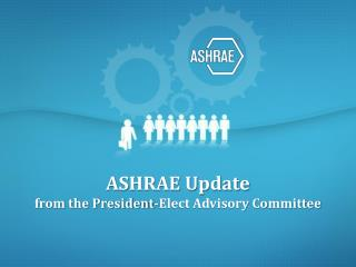 ASHRAE Update  from the President-Elect Advisory Committee