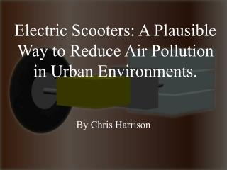 Electric Scooters: A Plausible Way to Reduce Air Pollution in Urban Environments.