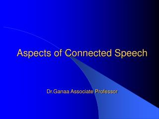 Aspects of Connected Speech  Dr.Ganaa Associate Professor