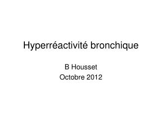 Hyperréactivité bronchique B Housset Octobre 2012