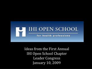 Ideas from the First Annual  IHI Open School Chapter  Leader Congress January 10, 2009