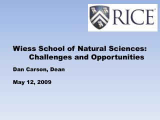 Wiess School of Natural Sciences:  Challenges and Opportunities Dan Carson, Dean May 12, 2009