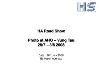 HA Road Show Photo at AHO – Vung Tau  28/7 – 3/8 2008 __________________ Date : 28 th  July 2008
