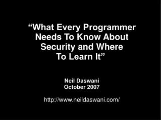 What Every Programmer Needs To Know About Security and Where To Learn It     Neil Daswani October 2007  neildaswani