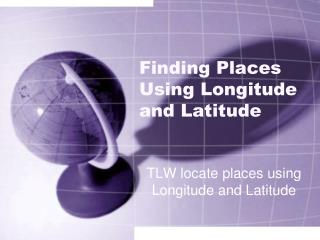Finding Places Using Longitude and Latitude