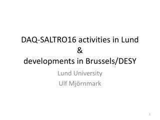 DAQ-SALTRO16 activities in Lund & developments in Brussels/DESY